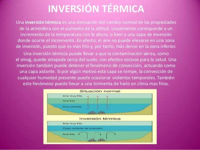 INVERSIÓN TÉRMICAUna inversión térmica es una derivación del cambio normal de las propiedadesde la atmósfera con el aument...