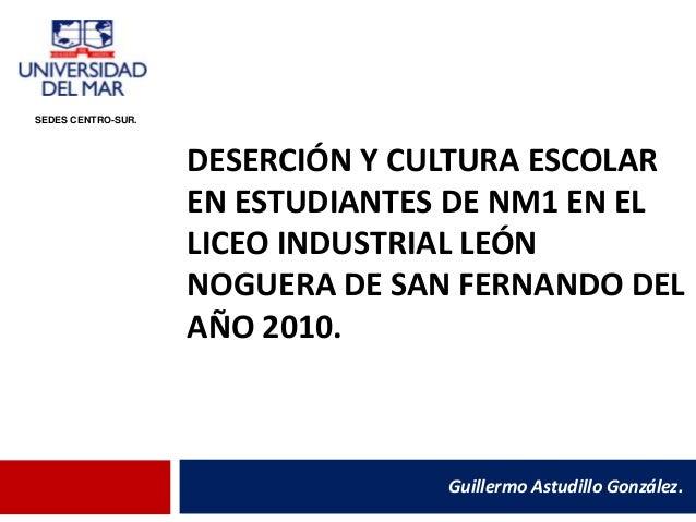 DESERCIÓN Y CULTURA ESCOLAR EN ESTUDIANTES DE NM1 EN EL LICEO INDUSTRIAL LEÓN NOGUERA DE SAN FERNANDO DEL AÑO 2010. Guille...