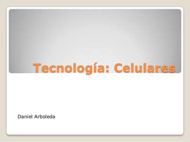 Tecnología: Celulares Daniel Arboleda