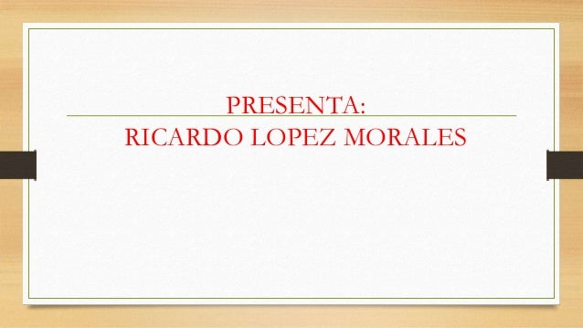 PRESENTA: RICARDO LOPEZ MORALES