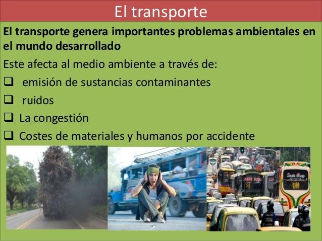 El transporte El transporte genera importantes problemas ambientales en el mundo desarrollado Este afecta al medio ambient...