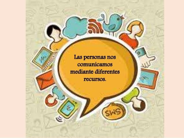 Las personas nos comunicamos mediante diferentes recursos.