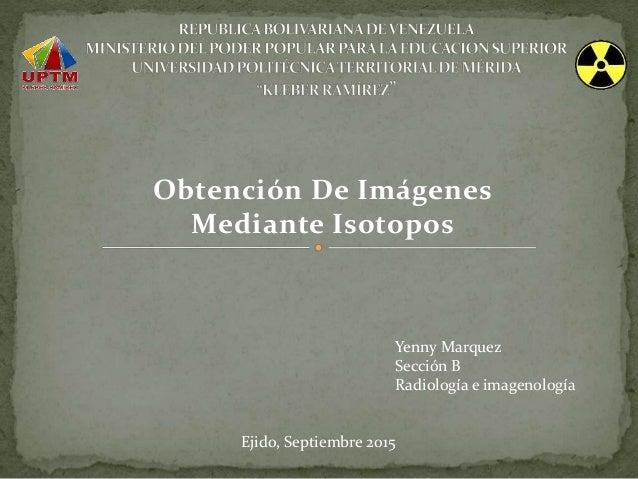 Obtención De Imágenes Mediante Isotopos Yenny Marquez Sección B Radiología e imagenología Ejido, Septiembre 2015
