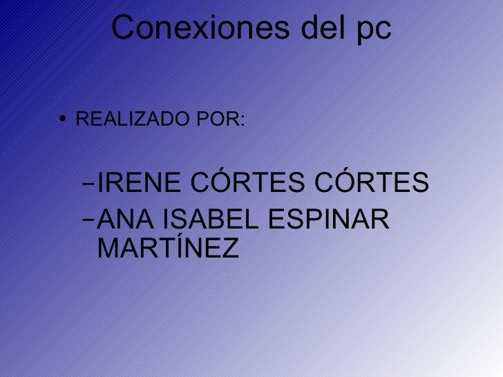 Conexiones del pc <ul><li>REALIZADO POR: </li></ul><ul><ul><li>IRENE CÓRTES CÓRTES </li></ul></ul><ul><ul><li>ANA ISABEL E...