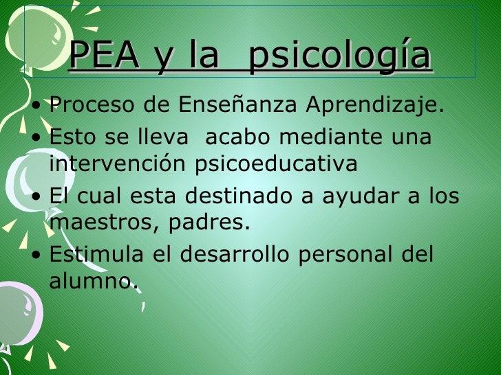 PEA y la  psicología <ul><li>Proceso de Enseñanza Aprendizaje. </li></ul><ul><li>Esto se lleva  acabo mediante una interve...