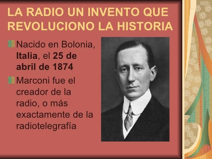 LA RADIO UN INVENTO QUE REVOLUCIONO LA HISTORIA <ul><li>Nacido en Bolonia,  Italia , el  25 de abril de 1874   </li></ul><...
