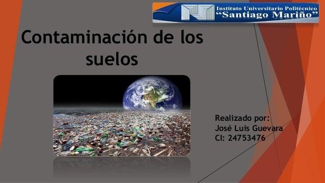 Contaminación de los suelos Realizado por: José Luis Guevara CI: 24753476