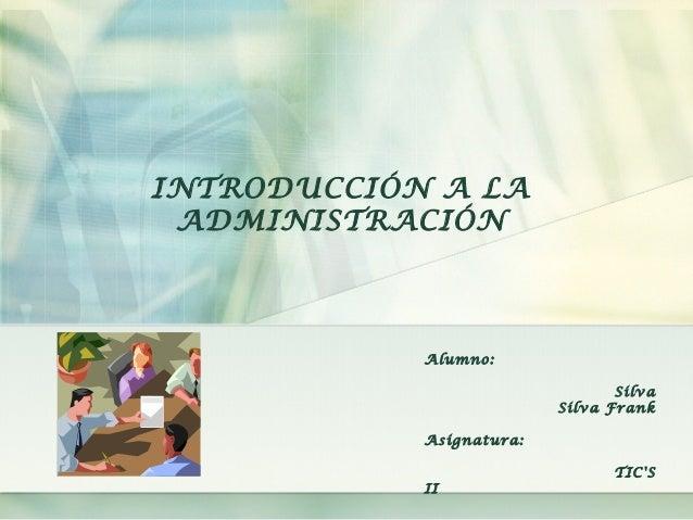 INTRODUCCIÓN A LA ADMINISTRACIÓN Alumno: Silva Silva Frank Asignatura: TIC'S II