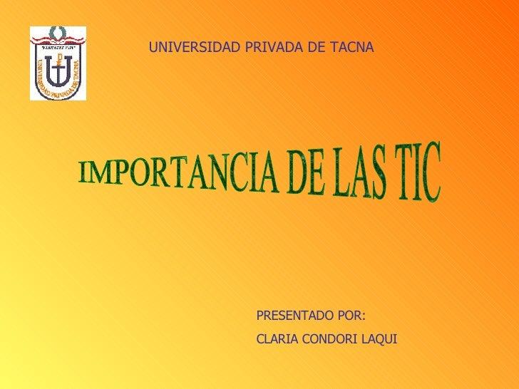 IMPORTANCIA DE LAS TIC UNIVERSIDAD PRIVADA DE TACNA PRESENTADO POR: CLARIA CONDORI LAQUI