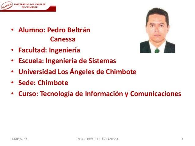 • Alumno: Pedro Beltrán Canessa • Facultad: Ingeniería • Escuela: Ingeniería de Sistemas • Universidad Los Ángeles de Chim...