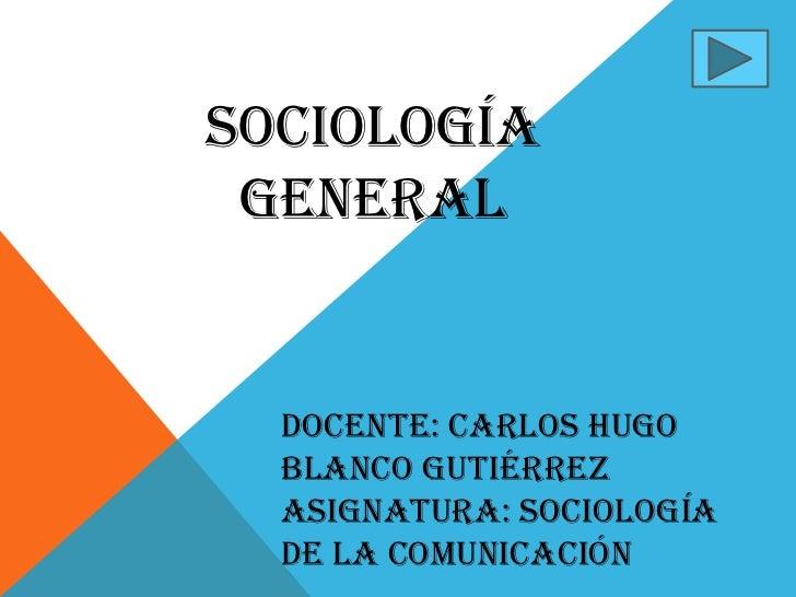 SOCIOLOGÍA GENERAL  DOCENTE: CARLOS HUGO  BLANCO GUTIÉRREZ  ASIGNATURA: SOCIOLOGÍA  DE LA COMUNICACIÓN
