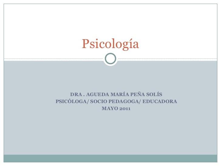 DRA . AGUEDA MARÍA PEÑA SOLÍS PSICÓLOGA/ SOCIO PEDAGOGA/ EDUCADORA MAYO 2011 Psicología