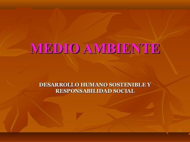 MEDIO AMBIENTEDESARROLLO HUMANO SOSTENIBLE Y    RESPONSABILIDAD SOCIAL