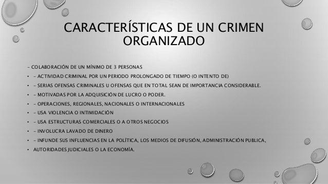 CARACTERÍSTICAS DE UN CRIMEN ORGANIZADO - COLABORACIÓN DE UN MÍNIMO DE 3 PERSONAS • - ACTIVIDAD CRIMINAL POR UN PERIODO PR...