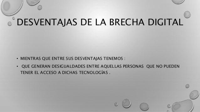 DESVENTAJAS DE LA BRECHA DIGITAL • MIENTRAS QUE ENTRE SUS DESVENTAJAS TENEMOS : • QUE GENERAN DESIGUALDADES ENTRE AQUELLAS...