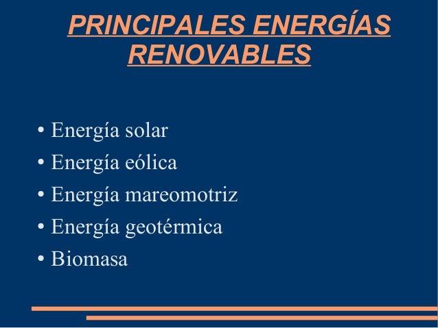 PRINCIPALES ENERGÍAS RENOVABLES ● Energía solar ● Energía eólica ● Energía mareomotriz ● Energía geotérmica ● Biomasa