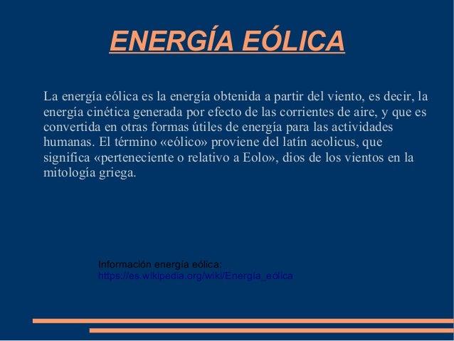 ENERGÍA EÓLICA La energía eólica es la energía obtenida a partir del viento, es decir, la energía cinética generada por ef...