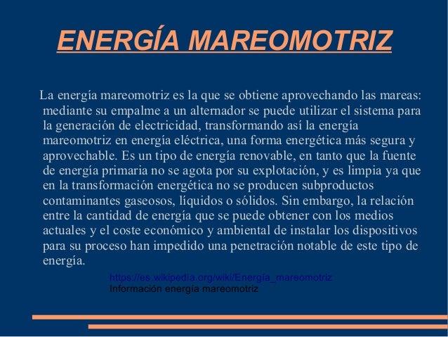 ENERGÍA MAREOMOTRIZ La energía mareomotriz es la que se obtiene aprovechando las mareas: mediante su empalme a un alternad...