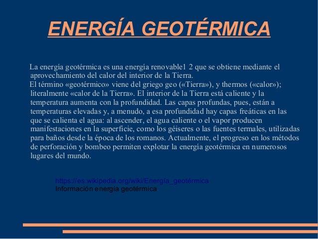 ENERGÍA GEOTÉRMICA La energía geotérmica es una energía renovable1 2 que se obtiene mediante el aprovechamiento del calor ...