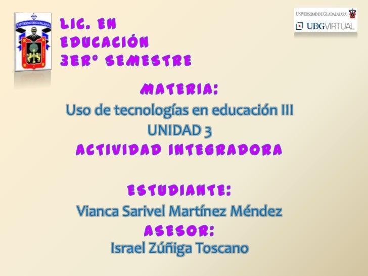 LIC. EN EDUCACIÓN3erº SEMESTRE<br />MATERIA:<br />Uso de tecnologías en educación III<br />UNIDAD 3<br />ACTIVIDAD INTEGRA...
