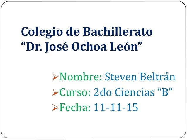 """Colegio de Bachillerato """"Dr. José Ochoa León"""" Nombre: Steven Beltrán Curso: 2do Ciencias """"B"""" Fecha: 11-11-15"""
