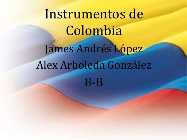 Instrumentos de  Colombia  James Andrés López  Alex Arboleda González  8-B