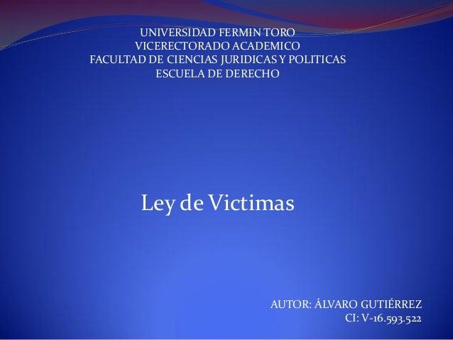 UNIVERSIDAD FERMIN TORO VICERECTORADO ACADEMICO FACULTAD DE CIENCIAS JURIDICAS Y POLITICAS ESCUELA DE DERECHO Ley de Victi...
