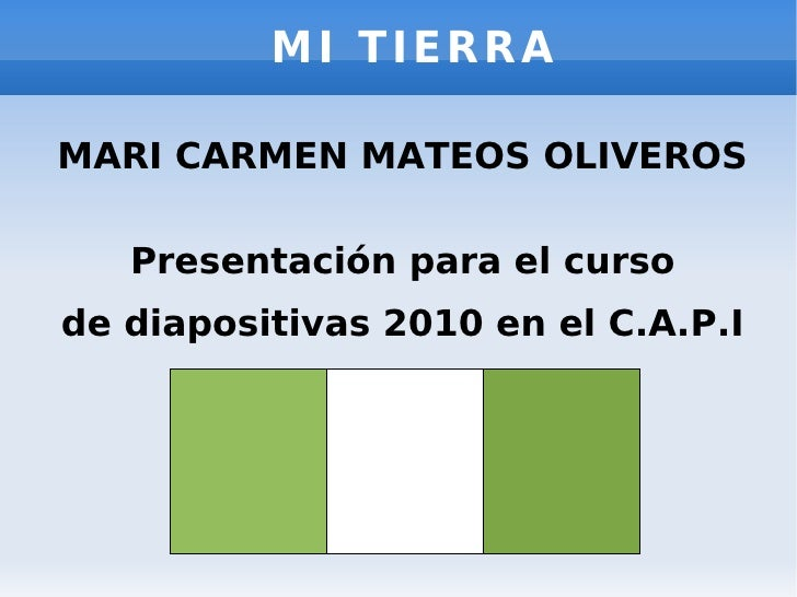 MI TIERRA MARI CARMEN MATEOS OLIVEROS Presentación para el curso de diapositivas 2010 en el C.A.P.I