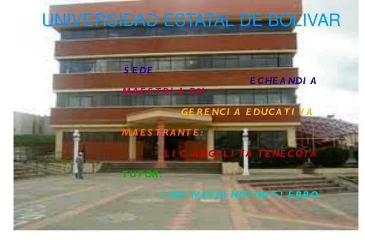 UNIVERSIDAD ESTATAL DE BOLIVAR SEDE  ECHEANDIA MAESTRIA EN :   GERENCIA EDUCATIVA   MAESTRANTE:  LIC. ANGELITA TENECOTA TU...