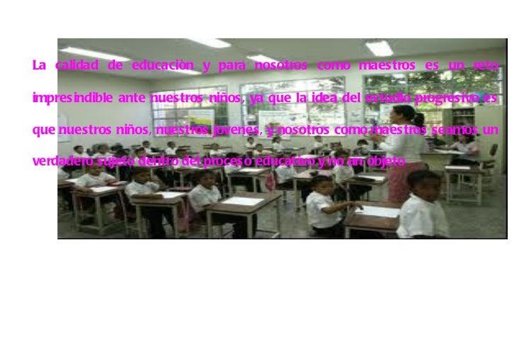 <ul><li>La calidad de educaciòn y para nosotros como maestros es un reto impresindible ante nuestros niños, ya que la idea...