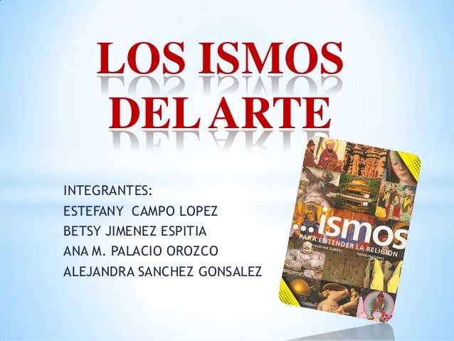 LOS ISMOS DEL ARTE INTEGRANTES: ESTEFANY CAMPO LOPEZ BETSY JIMENEZ ESPITIA ANA M. PALACIO OROZCO ALEJANDRA SANCHEZ GONSALE...