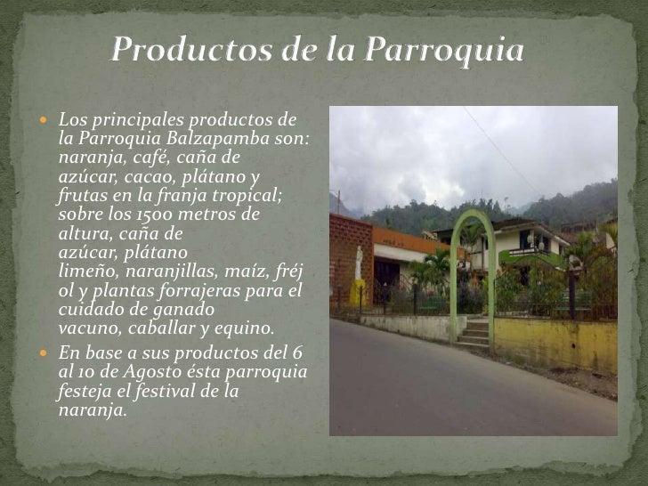 Productos de la Parroquia<br />Los principales productos de la Parroquia Balzapamba son: naranja, café, caña de azúcar, ca...