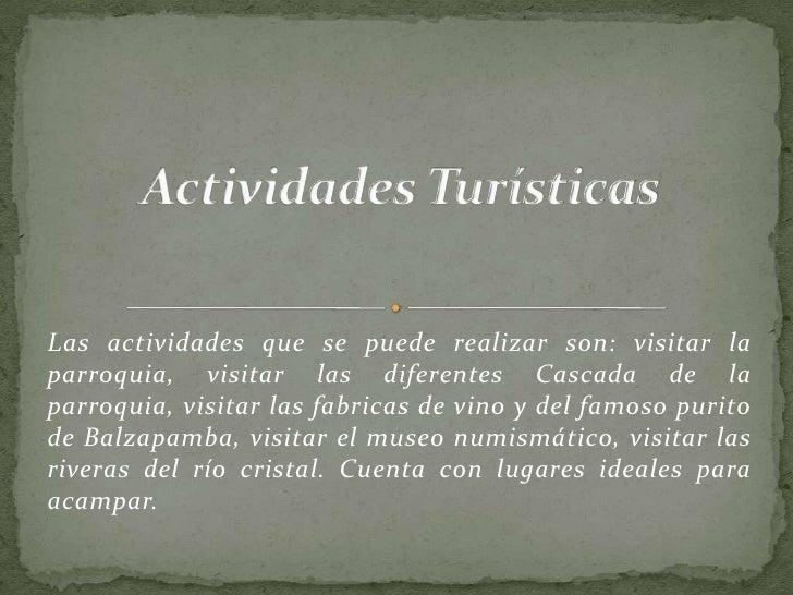 Actividades Turísticas<br />Las actividades que se puede realizar son: visitar la parroquia, visitar las diferentes Cascad...