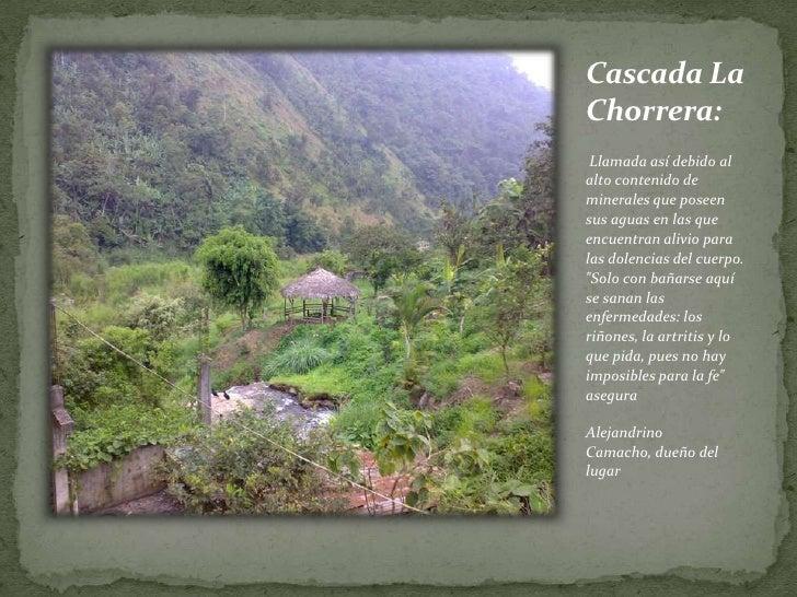 Cascada La Chorrera:<br /> Llamada así debido al alto contenido de minerales que poseen sus aguas en las que encuentran al...