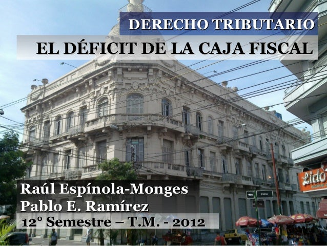 DERECHO TRIBUTARIO  EL DÉFICIT DE LA CAJA FISCALRaúl Espínola-MongesPablo E. Ramírez12° Semestre – T.M. - 2012