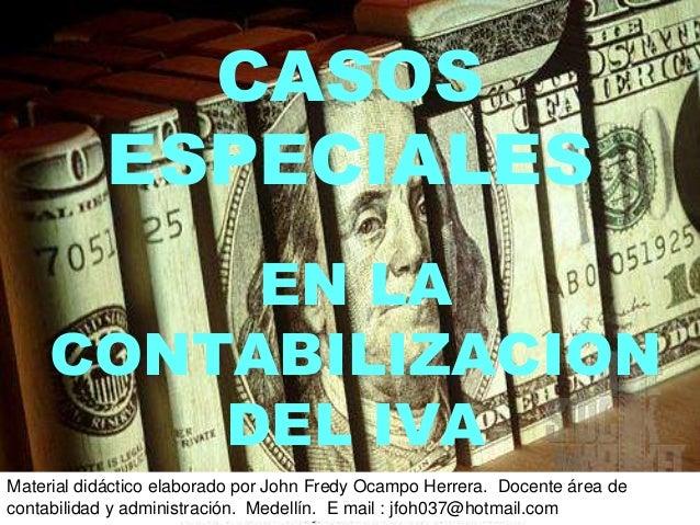 CASOS ESPECIALES EN LA CONTABILIZACION DEL IVA Material didáctico elaborado por John Fredy Ocampo Herrera. Docente área de...