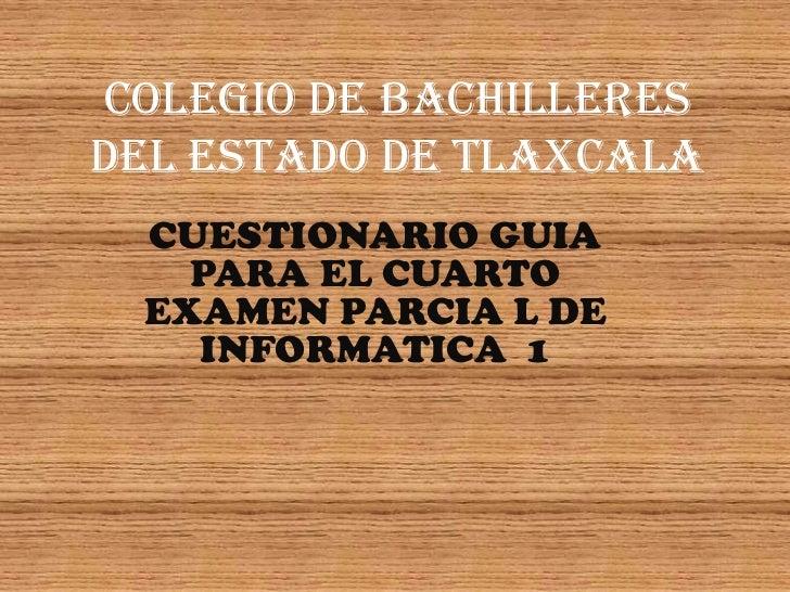 COLEGIO DE BACHILLERESDEL ESTADO DE TLAXCALA CUESTIONARIO GUIA   PARA EL CUARTO EXAMEN PARCIA L DE   INFORMATICA 1
