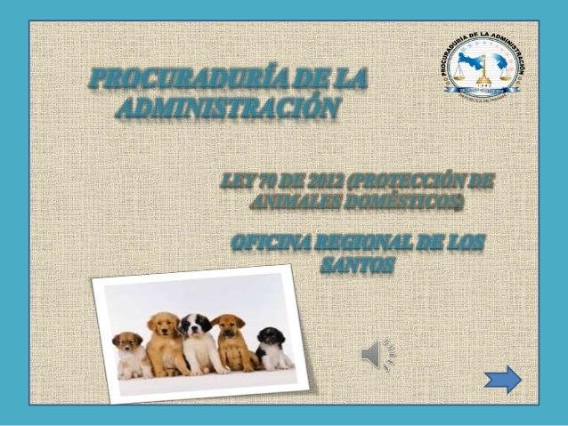 PROCURADURÍA DE LA ADMINISTRACIÓN LEY 70 DE 2012 (PROTECCIÓN DE ANIMALES DOMÉSTICOS) OFICINA REGIONAL DE LOS SANTOS