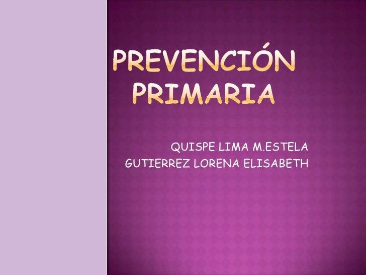 PREVENCIÓN PRIMARIA <br />QUISPE LIMA M.ESTELA<br />GUTIERREZ LORENA ELISABETH<br />