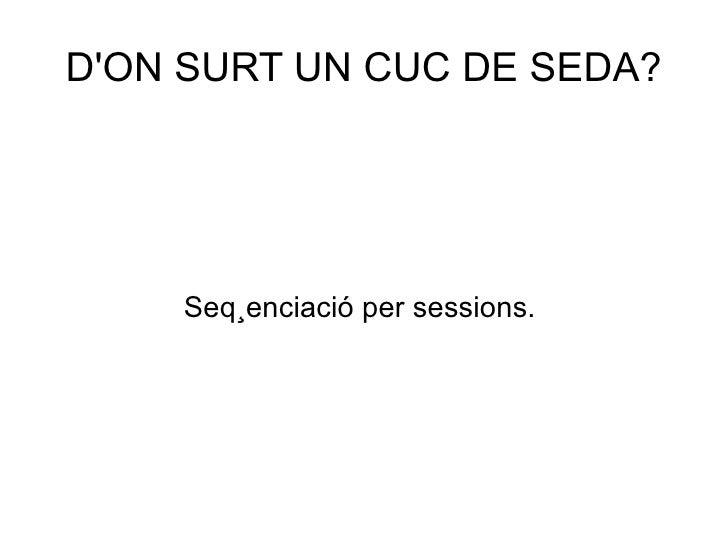 DON SURT UN CUC DE SEDA?    Seqüenciació per sessions.