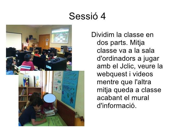 Sessió 4    Dividim la classe en     dos parts. Mitja     classe va a la sala     dordinadors a jugar     amb el Jclic, ve...