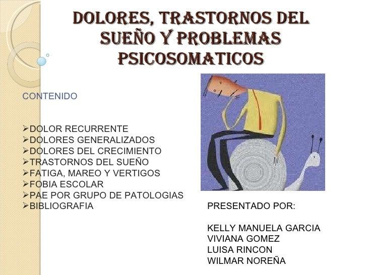DOLORES, TRASTORNOS DEL SUEÑO Y PROBLEMAS PSICOSOMATICOS <ul><li>CONTENIDO </li></ul><ul><li>DOLOR RECURRENTE </li></ul><u...