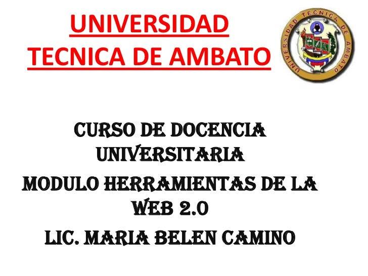 UNIVERSIDADTECNICA DE AMBATO     CURSO DE DOCENCIA        UNIVERSITARIAMODULO HERRAMIENTAS DE LA           WEB 2.0  LIC. M...