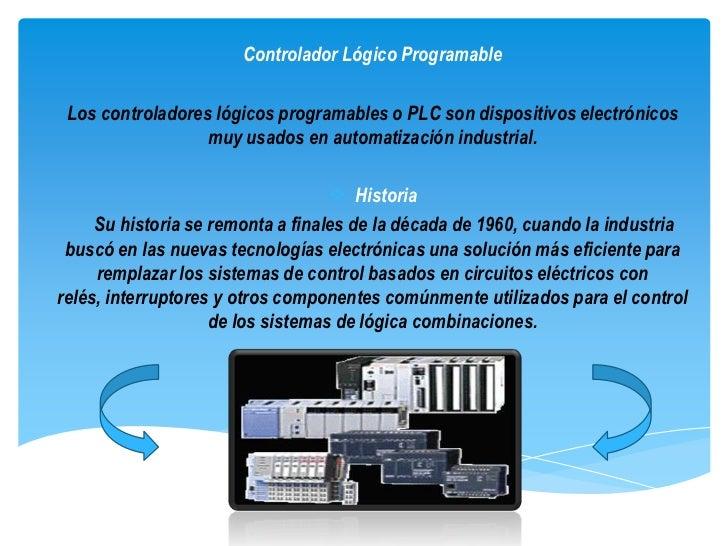 Controlador Lógico Programable Los controladores lógicos programables o PLC son dispositivos electrónicos                 ...