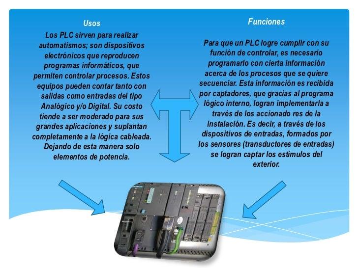 Usos                                 Funciones    Los PLC sirven para realizar  automatismos; son dispositivos        Para...