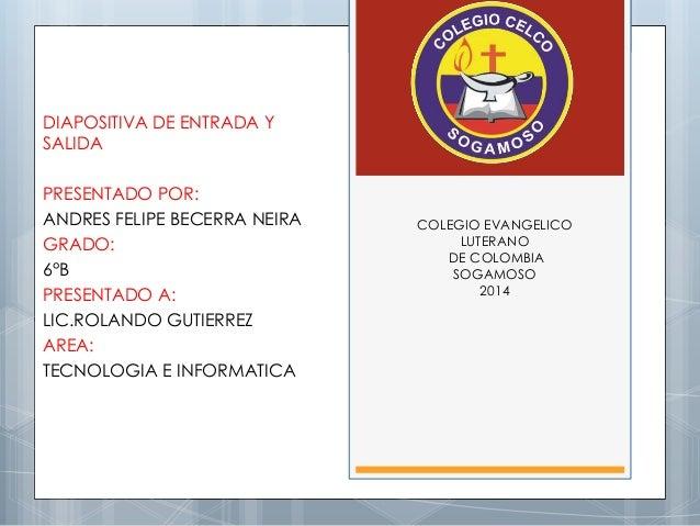 COLEGIO EVANGELICO  LUTERANO  DE COLOMBIA  SOGAMOSO  2014  DIAPOSITIVA DE ENTRADA Y  SALIDA  PRESENTADO POR:  ANDRES FELIP...