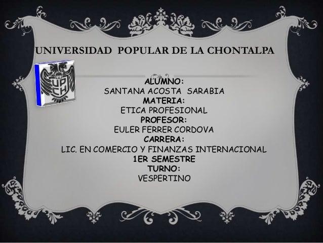 UNIVERSIDAD POPULAR DE LA CHONTALPA ALUMNO: SANTANA ACOSTA SARABIA MATERIA: ETICA PROFESIONAL PROFESOR: EULER FERRER CORDO...