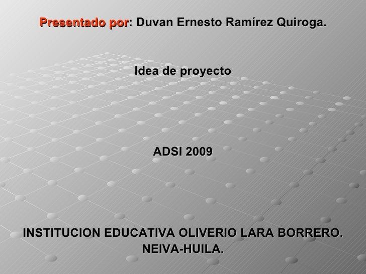 <ul><li>Presentado por : Duvan Ernesto Ramírez Quiroga. </li></ul><ul><li>Idea de proyecto </li></ul><ul><li>ADSI 2009 </l...