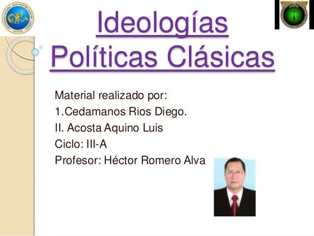 Ideologías Políticas Clásicas Material realizado por: 1.Cedamanos Rios Diego. II. Acosta Aquino Luis Ciclo: III-A Profesor...