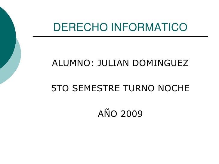 DERECHO INFORMATICO<br />ALUMNO: JULIAN DOMINGUEZ<br />5TO SEMESTRE TURNO NOCHE<br />AÑO 2009<br />